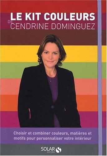 Le kit couleurs de Cendrine Dominguez : Choisir et combiner couleurs, matières et motifs pour personnaliser votre intérieur