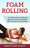 Foam Rolling: Foam Roller Exercises, Self-Massage, Trigger Point Therapy & Stretching For Injury Prevention & Increased Mobility (Tennis Ball Self Massage, ... Foam Roller, Massage) (English Edition)
