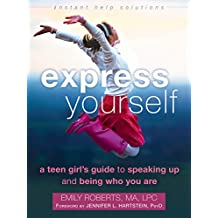 Express Yourself: A Teen Girl's Guide to Speaking Up and Being Who You Are (An Instant Help Book for Teens)