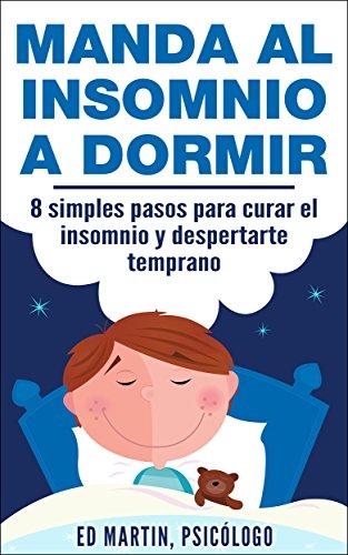 Manda al Insomnio a Dormir: 8 simples pasos para curar el insomnio y despertarte temprano por Ed Martin
