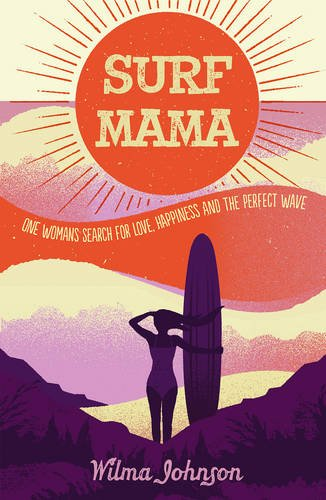 Surf Mama: One Woman's Search for Love, Happiness and the Perfect Wave por Wilma Johnson