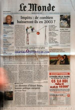 MONDE (LE) [No 17870] du 10/07/2002 - IMPOTS - DE COMBIEN BAISSERONT-ILS EN 2003 ? DISPARITION - LAURENT SCHWARTZ, MATHS ET GRAND SOIR SIDA - CHIRAC - NON-ASSISTANCE A POPULATIONS EN DANGER CANAL+ - LE CRI D'ANDRE ROUSSELET ETHIQUE - LES BEBES MEDICAMENTS SANG CONTAMINE - DEVANT LA COUR DE CASSATION FESTIVALS - AVIGNON, AIX PARIS - AMENAGER LA CAPITALE POUR LES HANDICAPES COMMERCE - LES VINS AUSTRALIENS ATTAQUENT ARAFAT, L'OLP ET LA DEMOCRATIE UNE TELEVISION SANS PORNOGRAPHI