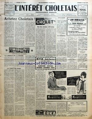INTERET CHOLETAIS (L') [No 11] du 16/03/1962 - ACHETEZ CHOLETAIS PAR R-J FEER - MONDE ACTUALITES - REVUE DE PRESSE - LA LIBERTE DE LA PRESSE - LA TOILE DE FOND - CHOLET - DANS DEUX SEMAINES LA MI-CAREME - AVIS DE MAIRIE DISTRIBUTION DU PREMIER ACOMPTE DE TICKETS DE DETAXE SUR LES CARBURANTS AGRICOLES AU TITRE DE 1962 PAR G PRISSET- LES CONFERENCES - COMMUNIQUE DE L'U N C - FOYER LAIQUE D'EDUCATION POPULAIRE - BIBLIOTHEQUE - CONGRES CANTONAL DE L'U N C - ANCIENS DU TRAIN ET C O M A - ACPG 39-45