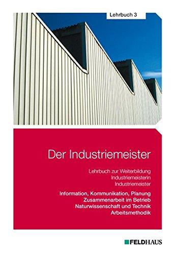 Der Industriemeister / Der Industriemeister - Lehrbuch 3: Information, Kommunikation, Planung - Zusammenarbeit im Betrieb - Naturwissenschaft und Technik - Arbeitsmethodik