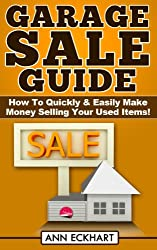 Garage Sale Guide: How To Quickly & Easily Make Money Selling Your Used Items!