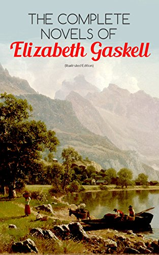 The Complete Novels of Elizabeth Gaskell (Illustrated Edition): 10 Victorian Classics: Mary Barton, The Moorland Cottage, Cranford, Ruth, North and South, ... Work, My Lady Ludlow & Cousin Phillis
