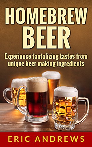 Homebrew  Beer: How to brew beer the right way the first time and experience the tantalizing tastes from unique beer making ingredients (Fermentation Series Book 1) (English Edition) -