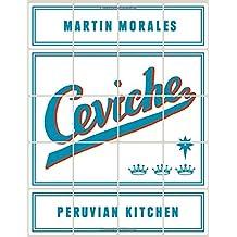 Ceviche: Peruvian Kitchen: Authentic Recipes for Lomo Saltado, Anticuchos, Tiraditos, Alfajores, and Pisco Cocktails