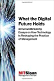 What the Digital Future Holds: 20 Groundbreaking Essays on How Technology Is Reshaping the Practice of Management (Digital Future of Management)