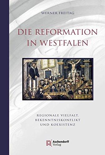 Die Reformation in Westfalen: Regionale Vielfalt, Bekenntniskonflikt und Koexistenz