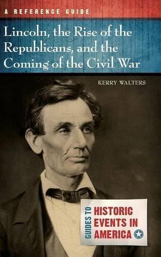 Lincoln, the Rise of the Republicans, and the Coming of the Civil War: A Reference Guide (Guides to Historic Events in America) by Kerry Walters (2013-08-30)
