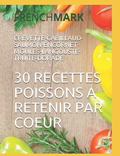 30 RECETTES POISSONS A RETENIR PAR COEUR: CREVETTE-CABILLAUD-SAUMON-ENCORNET-MOULES-LANGOUSTE-TRUITE-DORADE par FRENCH MARK