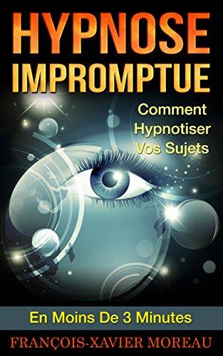 Hypnose Impromptue: Comment Hypnotiser Vos Sujets En Moins De 3 Minutes par François-Xavier Moreau