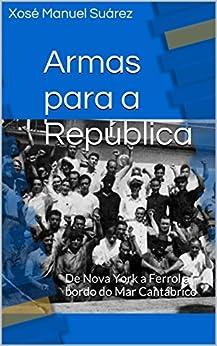 Armas para a República: De Nova York a Ferrol a bordo do Mar Cantábrico (Galician Edition) by [Suárez, Xosé Manuel]