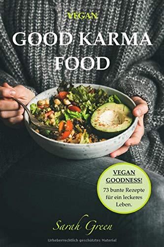 VEGAN: Good Karma Food, Vegan Goodness! 73 Rezepte für ein leckeres Leben.