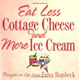Eat Less Cottage Cheese And More Ice Cream Thoughts On Life From Erma Bombeck by Erma Bombeck (2003-04-02)