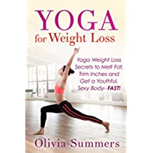 Yoga for Weight Loss: Yoga Weight Loss Secrets to Melt Fat, Trim Inches and Get a Youthful, Sexy Body--FAST! (Yoga Mastery Series, Yoga Poses With Pictures, Flexibility Training) (English Edition)