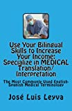 Use Your Bilingual Skills to Increase Your Income. Specialize in MEDICAL Translation/Interpretation: The Most Commonly Used English-Spanish Medical Terminology