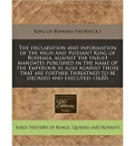 The Declaration and Information of the High and Puissant King of Bohemia, Against the Vniust Mandates Published in the Name of the Emperour as Also Against Those That Are Further Threatned to Be Decreed and Executed. (1620) (Paperback) - Common