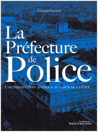 La Préfecture de Police : Une institution atypique au coeur de la Cité par Gérard Vanier