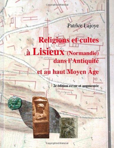 Religions et cultes à Lisieux (Normandie) dans l'Antiquité et au haut Moyen Âge par Patrice Lajoye