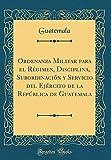 Ordenanza Militar para el Régimen, Disciplina, Subordinación y Servicio del Ejército de la República de Guatemala (Classic Reprint)