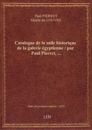 Catalogue de la salle historique de la galerie gyptienne / par Paul Pierret,...