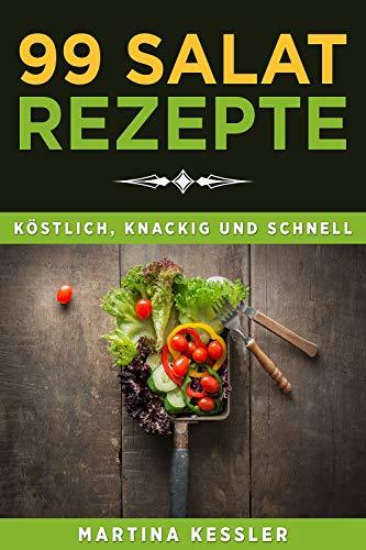 Salate: 99 Salat Rezepte köstlich, knackig und schnell - Rezeptideen zum abnehmen und fit bleiben -