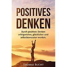 Positives Denken: Durch positives Denken erfolgreicher, glücklicher und selbstbewusster werden (Erfolgsmindset entwickeln, Ziele verwirklichen und vieles mehr).