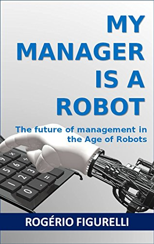 My Manager is a Robot: The future of management in the Age of Robots (Portuguese Edition) por Rogério Figurelli