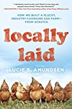 Front cover for the book Locally Laid: How We Built a Plucky, Industry-changing Egg Farm - from Scratch by Lucie B. Amundsen