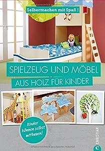 Spielzeug selber machen: Selbermachen mit Spaß. Spielzeug und Möbel aus Holz für Kinder. Geniale Projekte für das Kinderzimmer, die Sie leicht selbst bauen können. Holzspielzeug selbst gemacht.