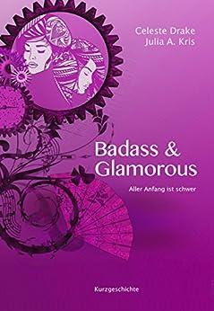Badass & Glamorous: Aller Anfang ist schwer von [Drake, Celeste, Kris, Julia A.]