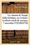 Les Amours de Tempé, ballet héroïque, en quatre entrées: Académie royale de musique, mardy 7 novembre 1752