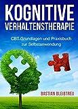 Kognitive Verhaltenstherapie: CBT Grundlagen und Praxisbuch zur Selbstanwendung - Methoden der kognitiven Verhaltenstherapie Schritt für Schritt erklärt ... und andere psychischen Störungen)