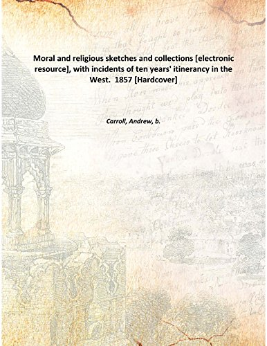 Moral and religious sketches and collections [electronic resource], with incidents of ten years' itinerancy in the West. 1857 [Hardcover]