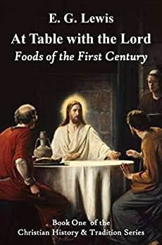 At Table with the Lord: Foods of the First Century (Christian History & Tradition Book 1) (English Edition) von [Lewis, E. G.]