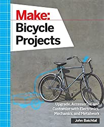 Make: Bicycle Projects: Upgrade, Accessorize, and Customize with Electronics, Mechanics, and Metalwork by John Baichtal (2015-09-07)