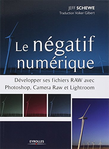 Le négatif numérique: Développer ses fichiers RAW avec Photoshop, Camera RAW et Lightroom. par Jeff Schewe