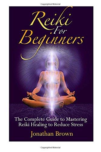 Reiki For Beginners: The Complete Guide to Mastering Reiki Healing to Reduce Stress (Reiki, Chakras, Aura, Reiki Symbols, Reiki Meditation, Reiki for life) por Jonathan Brown