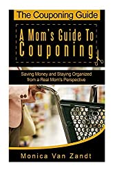 The Couponing Guide: A Mom's Guide to Couponing: Saving Money and Staying Organized from a Real Mom's Perspective by Monica Van Zandt (2013-03-18)