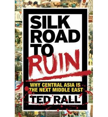[(Silk Road to Ruin: Why Central Asia is the Next Middle East)] [Author: Ted Rall] published on (May, 2014)