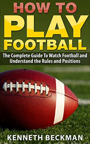 Football: How To Play Football: The Complete Guide To Watch Football and Understand the Rules and Positions (American Football, NFL, College Football, ... Fantasy Football Book 1) (English Edition) (Espn Nfl Football)