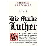Die Marke Luther: Wie ein unbekannter Mönch eine deutsche Kleinstadt zum Zentrum der Druckindustrie und sich selbst zum berühmtesten Mann Europas machte – und die protestantische Reformation lostrat