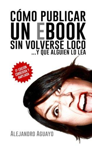 Cómo publicar un eBook sin volverse loco: Y que alguien lo lea