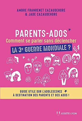 Parents-ados : comment se parler sans déclencher la troisième guerre mondiale ? : Guide utile sur l'adolescence pour les parents et les ados