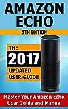 Amazon Echo: Master Your Amazon Echo; User Guide and Manual (Amazon Echo Updated 2017 User Guide)