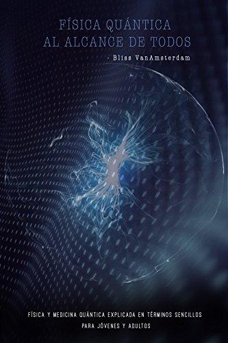 FÍSICA QUÁNTICA AL ALCALCE DE TODOS: Física y Medicina Quántica explicada en términos sencillos para jóvenes y adultos por Bliss VanAmsterdam