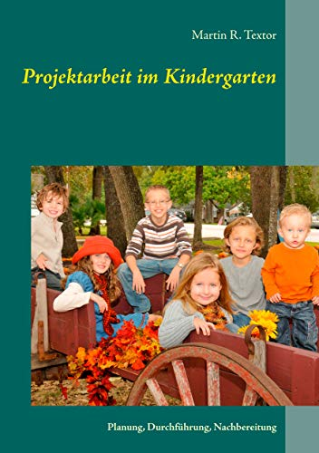 Projektarbeit im Kindergarten: Planung, Durchführung ...
