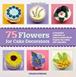 75 Flowers for Cake Decorators: A Beautiful Collection of Easy-to-Make Floral Cake Toppers for Cakes and Cupcakes by Helen Penman (2014-03-18)